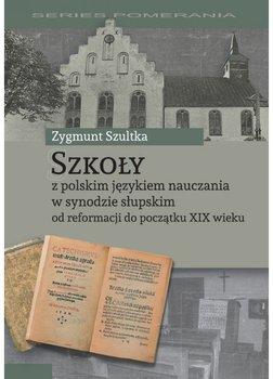 Szkoły z polskim językiem nauczania w synodzie słupskim od reformacji do początku XIX wieku-Szultka Zygmunt