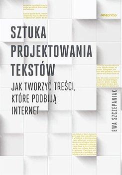 Sztuka projektowania tekstów. Jak tworzyć treści, które podbiją internet-Szczepaniak Ewa