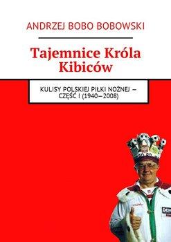 Tajemnice króla kibiców. Kulisy polskiej piłki nożnej. Część 1. 1940-2008-Bobowski Andrzej