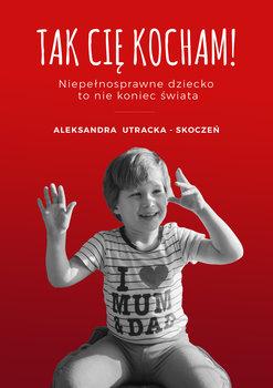 Tak Cię kocham! Niepełnosprawne dziecko to nie koniec świata-Utracka-Skoczeń Aleksandra