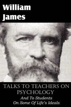 Talks To Teachers On Psychology, And To Students On Some Of Life's Ideals-James William