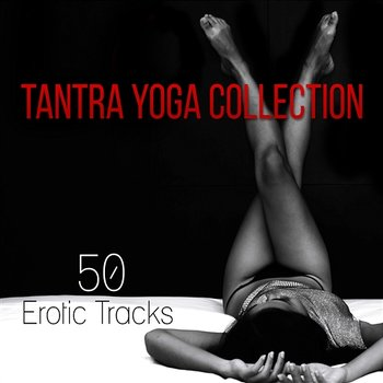 Tantra Yoga Collection: 50 Erotic Tracks for Sensual Massage, Tantric Sexuality, Lounge Music for Making Love-Tantra Yoga Masters