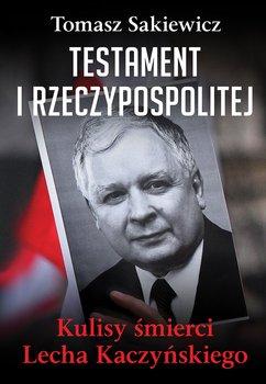 Testament I Rzeczypospolitej. Kulisy śmierci Lecha Kaczyńskiego-Sakiewicz Tomasz