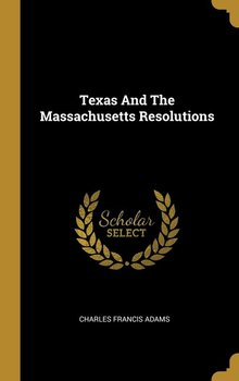 Texas And The Massachusetts Resolutions-Adams Charles Francis