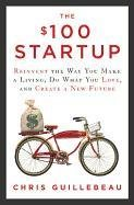 The $100 Startup: Reinvent the Way You Make a Living, Do What You Love, and Create a New Future-Guillebeau Chris