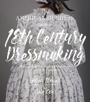The American Duchess Guide to 18th Century Dressmaking-Stowell Lauren, Cox Abby