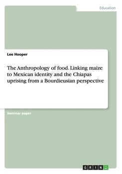 The Anthropology of food. Linking maize to Mexican identity and the Chiapas uprising from a Bourdieusian perspective - Hooper Lee
