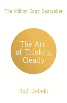The Art of Thinking Clearly: Better Thinking, Better Decisions-Dobelli Rolf