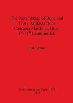 The Assemblage of Bone and Ivory Artifacts from Caesarea Maritima, Israel, 1st - 13th Centuries CE - Ayalon Etan