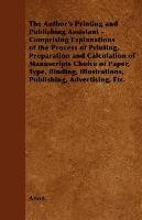 The Author's Printing and Publishing Assistant - Comprising Explanations of the Process of Printing, Preparation and Calculation of Manuscripts Choice of Paper, Type, Binding, Illustrations, Publishing, Advertising, Etc. - Anon.