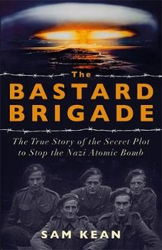 The Bastard Brigade: The True Story of the Renegade Scientists and Spies Who Sabotaged the Nazi Atomic Bomb-Kean Sam