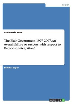 The Blair Government 1997-2007. An overall failure or success with respect to European integration?-Kunz Annemarie