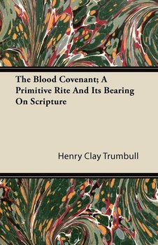 The Blood Covenant; A Primitive Rite and Its Bearing on Scripture - Trumbull Henry Clay