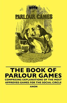 The Book Of Parlour Games - Comprising Explanations Of The Most Approved Games For The Social Circle - Anon