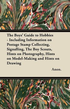 The Boys' Guide to Hobbies - Including Information on Postage Stamp Collecting, Signalling, the Boy Scouts, Hints on Photography, Hints on Model-Makin-Anon