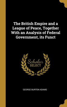 The British Empire and a League of Peace, Together With an Analysis of Federal Government, its Funct - Adams George Burton