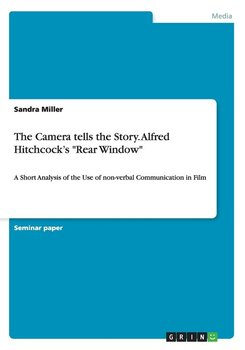 "The Camera tells the Story. Alfred Hitchcock's ""Rear Window"" - Miller Sandra"