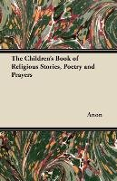 The Children's Book of Religious Stories, Poetry and Prayers - Anon