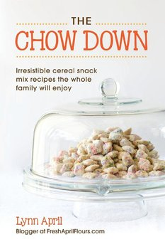 The Chow Down, Irresistible Cereal Snack Mix Recipes the Whole Family Will Enjoy by Lynn April-April Lynn