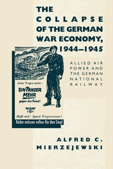 The Collapse of the German War Economy, 1944-1945-Mierzejewski Alfred C.