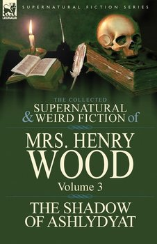 The Collected Supernatural and Weird Fiction of Mrs Henry Wood - Wood Henry