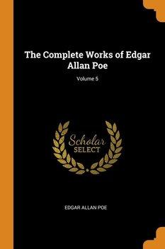 The Complete Works of Edgar Allan Poe; Volume 5-Poe Edgar Allan