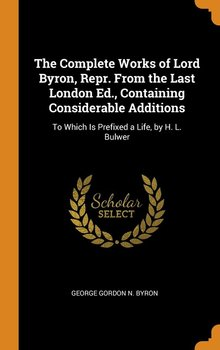 The Complete Works of Lord Byron, Repr. From the Last London Ed., Containing Considerable Additions-Byron George Gordon N.