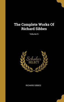 The Complete Works Of Richard Sibbes; Volume 5-Sibbes Richard