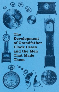 The Development of Grandfather Clock Cases and the Men That Made Them-Anon.