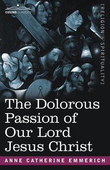 The Dolorous Passion of Our Lord Jesus Christ - Emmerich Anne Catherine
