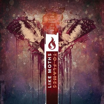 The Dying Things We Live For-Like Moths To Flames