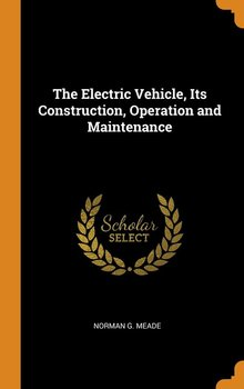The Electric Vehicle, Its Construction, Operation and Maintenance - Meade Norman G.