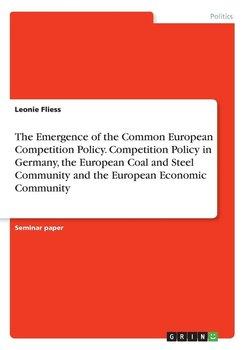 The Emergence of the Common European Competition Policy. Competition Policy in Germany, the European Coal and Steel Community and the European Economic Community-Fliess Leonie