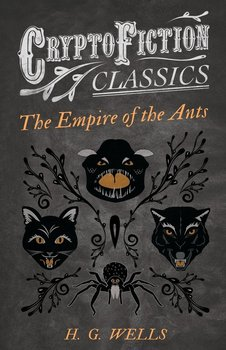 The Empire of the Ants (Cryptofiction Classics - Weird Tales of Strange Creatures)-Wells H. G.