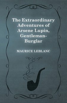 The Extraordinary Adventures of Arsene Lupin, Gentleman-Burglar - Leblanc Maurice