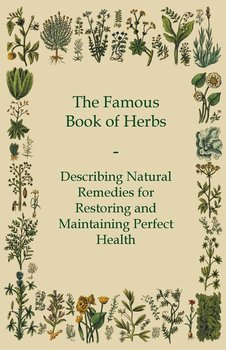 The Famous Book of Herbs - Describing Natural Remedies for Restoring and Maintaining Perfect Health-Anon