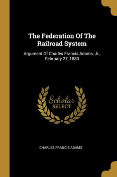 The Federation Of The Railroad System-Adams Charles Francis