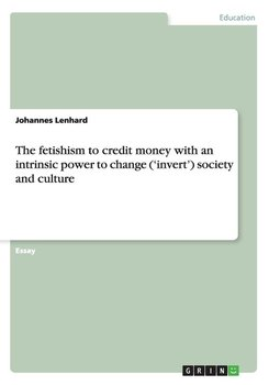 The Fetishism to Credit Money with an Intrinsic Power to Change ('Invert') Society and Culture-Lenhard Johannes