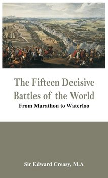 The Fifteen Decisive Battles of the World - From Marathon to Waterloo - Creasy M.A Sir Edward