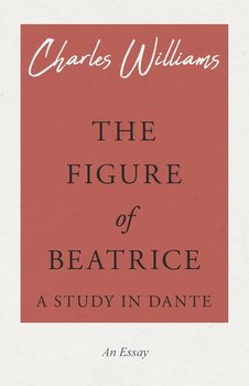 The Figure of Beatrice - A Study in Dante-Williams Charles