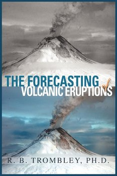The Forecasting of Volcanic Eruptions - Trombley PhD R B