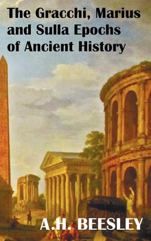 The Gracchi Marius and Sulla Epochs of Ancient History - With Original Maps and Sidenotes as Sub Headings - Beesley A. H.