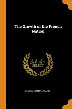 The Growth of the French Nation-Adams George Burton
