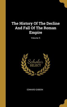 The History Of The Decline And Fall Of The Roman Empire; Volume 5-Gibbon Edward