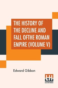 The History Of The Decline And Fall Of The Roman Empire (Volume V) - Gibbon Edward