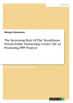 """The Increasing Role Of The """"Kazakhstan Private-Public Partnership Center"""" JSC in Promoting PPP Projects-Dyussenov Mergen"""