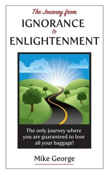 The Journey from IGNORANCE to ENLIGHTENMENT - George Mike