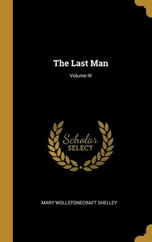 The Last Man; Volume III - Shelley Mary Wollstonecraft