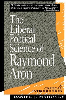 The Liberal Political Science of Raymond Aron - Mahoney Daniel J