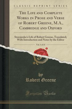 The Life and Complete Works in Prose and Verse of Robert Greene, M.A., Cambridge and Oxford, Vol. 1 of 15 - Greene Robert